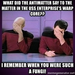 Double Facepalm - What did the antimatter say to the matter in The USS Enterprise's Warp Core?? I remember when you were such a fungi!