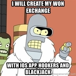 bender blackjack and hookers - I will create my won exchange with iOS app, hookers and blackjack