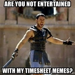 GLADIATOR - are you not entertained with my timesheet memes?