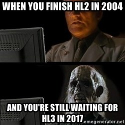 Waiting For - WHEN YOU FINISH HL2 IN 2004 AND YOU'RE STILL WAITING FOR HL3 IN 2017