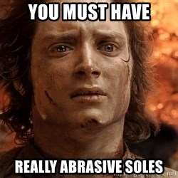 Frodo  - YOu must have really abrasive soles