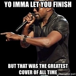 Kanye West - yo imma let you finish but that was the greatest cover of all time
