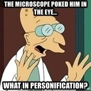 Professor Farnsworth - The microscope poked him in the eye... What in personification?