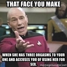 Picard Wtf - That face you make When she has three orgasms to your one and accuses you of using her for sex.