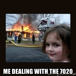 burning house girl - Me dealing with the 7020