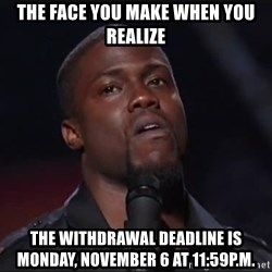 Kevin Hart Face - The face you make when you realize The withdrawal deadline is Monday, November 6 at 11:59p.m.