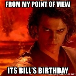 Anakin Skywalker - From my point of view Its bIll's bIrthday