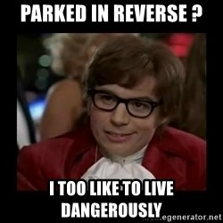 Dangerously Austin Powers - Parked in reverse ?  I too like to live dangerously