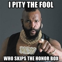 Mr T - I pity the fool Who skips the honor box