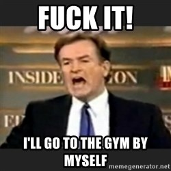 bill o' reilly fuck it - Fuck it! I'll go to the gym bY mysElf