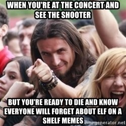 Ridiculously Photogenic Metalhead - When you're at the concert and see the shooter but you're ready to die and know everyone will forget about elf on a shelf memes