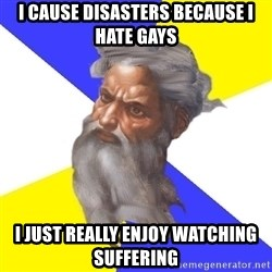 Advice God - I cause disasters because i hate gays I just really enjoy watching suffering