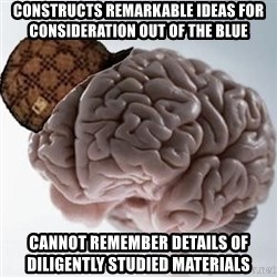 Scumbag Brain - constructs remarkable ideas for consideration out of the blue Cannot remember details of diligently studied materials
