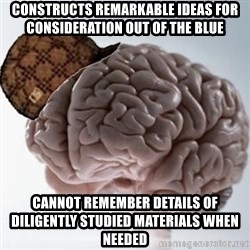 Scumbag Brain - constructs remarkable ideas for consideration out of the blue Cannot remember details of diligently studied materials when needed