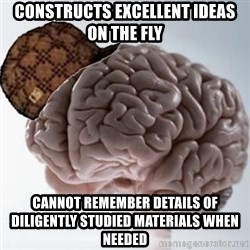 Scumbag Brain - Constructs excellent ideas on the fly Cannot remember details of diligently studied materials when needed