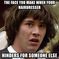 Conspiracy Keanu - the face you make when your hairdresser hinders for someone else