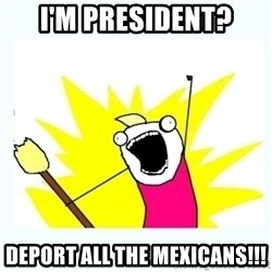 All the things - i'm president? deport all the mexicans!!!