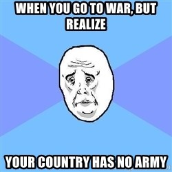 Okay Guy - When you go to war, but realize your country has no army