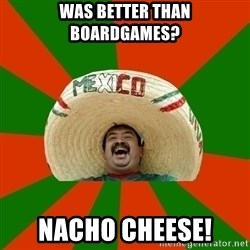 Successful Mexican - was better than boardgames? nacho cheese!