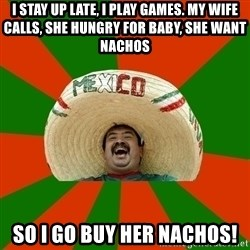 Successful Mexican - i stay up late, i play games. my wife calls, she hungry for baby, she want nachos so i go buy her nachos!