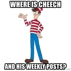 Where's Waldo - Where is Cheech And his weekly posts?