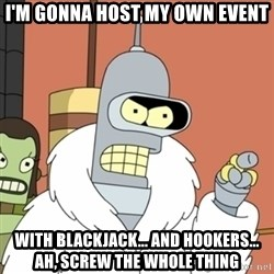 bender blackjack and hookers - I'm gonna host my own event With blackjack... and hookers... Ah, screw the whole thing