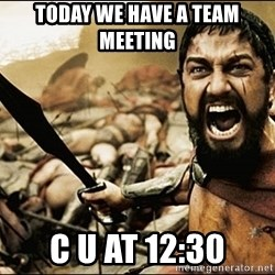This Is Sparta Meme - Today we have a tEam meeting  C u at 12:30