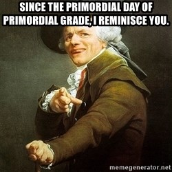 Ducreux - Since the primordial day of primordial grade, I reminisce you.