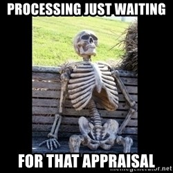 Still Waiting - Processing JUST waiting  FOR THAT appraisal
