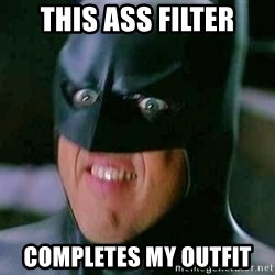 Goddamn Batman - This ass filter Completes my outfit