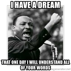 I HAVE A DREAM - I have a dream that one day i will understand all of your words