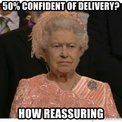 Unimpressed Queen - 50% confident of delivery? how reassuring