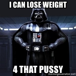 Darth Vader - I can lose Weight 4 that pussy