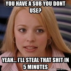 mean girls - You have a sub you dont use? Yeah... i'll steal that shit in 5 minutes