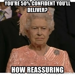 Unimpressed Queen - You're 50% confident you'll deliver? How reassuring