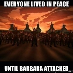 until the fire nation attacked. - Everyone lived in peace until Barbara attacked