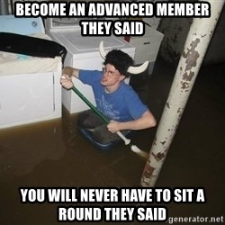 X they said,X they said - Become an advanced member they said You will never have to sit a round they said