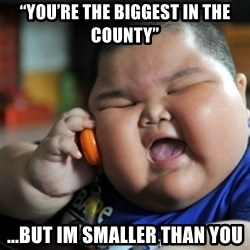 "fat chinese kid - ""you're the biggest in the county"" ...but im smaller than you"