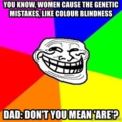 troll face1 - You know, women cause the genetic mistakes, like colour blindness Dad: don't you mean 'are'?
