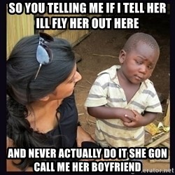 Skeptical third-world kid - SO you telling me if i tell her ill fly her out here And never actually do it she gon call me her boyfriend