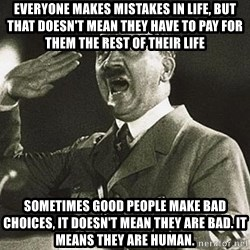 Adolf Hitler - everyone makes mistakes in life, but that doesn't mean they have to pay for them the rest of their life Sometimes good people make bad choices, it doesn't mean they are bad. it means they are human.