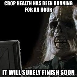 OP will surely deliver skeleton - CROP HEALTH HAS BEEN RUNNING FOR AN HOUR IT WILL SURELY FINISH SOON