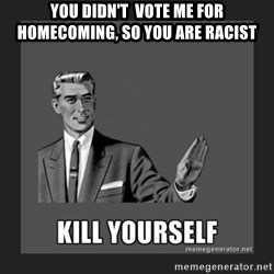 kill yourself guy - you didn't  vote me for homecoming, so you are racist