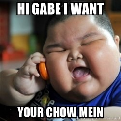 fat chinese kid - Hi gabe I want  Your Chow mein