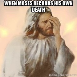 Facepalm Jesus - When Moses records his own death