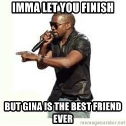 Imma Let you finish kanye west - Imma let you finish BUt Gina is the best friend ever