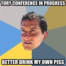 Bear Grylls - tory conference in progress better drink my own piss
