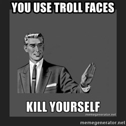 kill yourself guy - you use troll faces