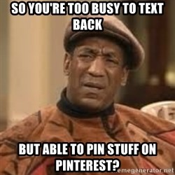 Confused Bill Cosby  - So you're too busy to text back But able to pin stuff on pinterest?