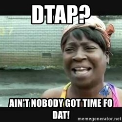 Sweet brown - DTaP? Ain'T nobody got time fo dat!